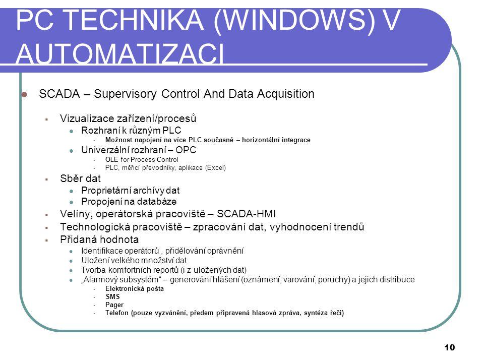 """PC TECHNIKA (WINDOWS) V AUTOMATIZACI  SCADA – Supervisory Control And Data Acquisition  Vizualizace zařízení/procesů  Rozhraní k různým PLC  Možnost napojení na více PLC současně – horizontální integrace  Univerzální rozhraní – OPC  OLE for Process Control  PLC, měřicí převodníky, aplikace (Excel)  Sběr dat  Proprietární archívy dat  Propojení na databáze  Velíny, operátorská pracoviště – SCADA-HMI  Technologická pracoviště – zpracování dat, vyhodnocení trendů  Přidaná hodnota  Identifikace operátorů, přidělování oprávnění  Uložení velkého množství dat  Tvorba komfortních reportů (i z uložených dat)  """"Alarmový subsystém – generování hlášení (oznámení, varování, poruchy) a jejich distribuce  Elektronická pošta  SMS  Pager  Telefon (pouze vyzvánění, předem připravená hlasová zpráva, syntéza řeči) 10"""