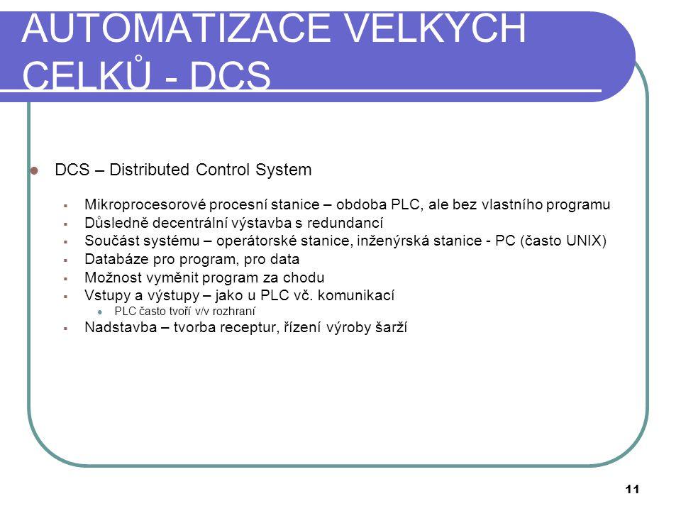 AUTOMATIZACE VELKÝCH CELKŮ - DCS  DCS – Distributed Control System  Mikroprocesorové procesní stanice – obdoba PLC, ale bez vlastního programu  Důsledně decentrální výstavba s redundancí  Součást systému – operátorské stanice, inženýrská stanice - PC (často UNIX)  Databáze pro program, pro data  Možnost vyměnit program za chodu  Vstupy a výstupy – jako u PLC vč.