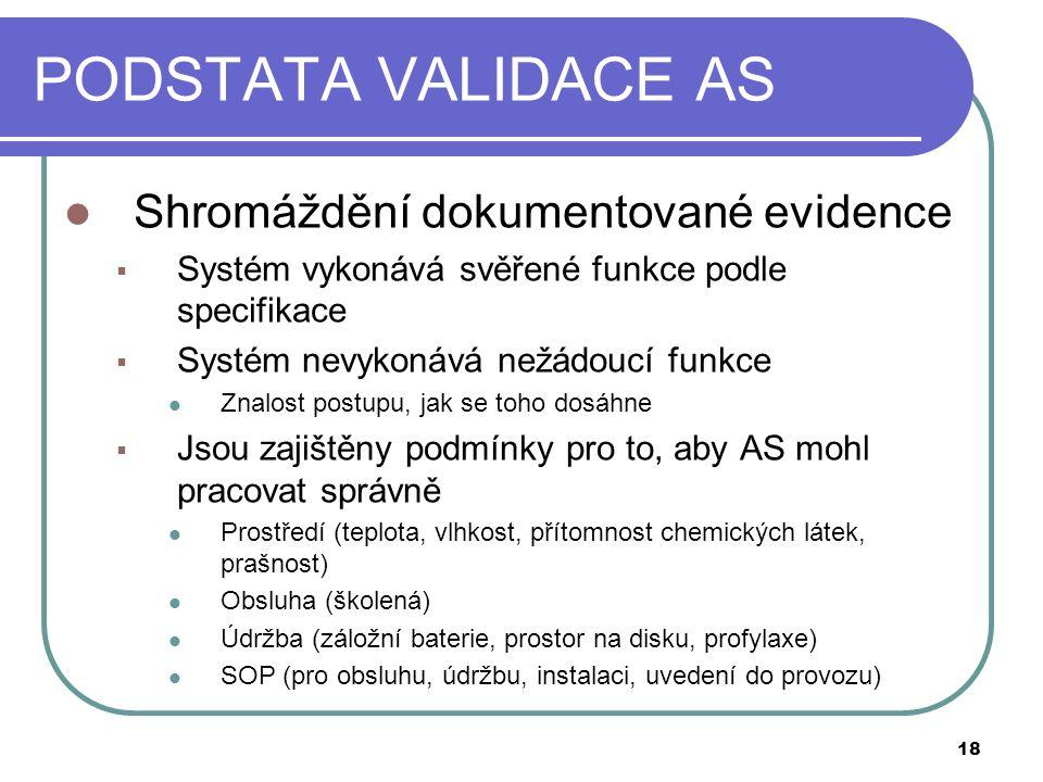 PODSTATA VALIDACE AS  Shromáždění dokumentované evidence  Systém vykonává svěřené funkce podle specifikace  Systém nevykonává nežádoucí funkce  Znalost postupu, jak se toho dosáhne  Jsou zajištěny podmínky pro to, aby AS mohl pracovat správně  Prostředí (teplota, vlhkost, přítomnost chemických látek, prašnost)  Obsluha (školená)  Údržba (záložní baterie, prostor na disku, profylaxe)  SOP (pro obsluhu, údržbu, instalaci, uvedení do provozu) 18