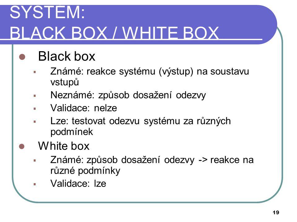 SYSTÉM: BLACK BOX / WHITE BOX  Black box  Známé: reakce systému (výstup) na soustavu vstupů  Neznámé: způsob dosažení odezvy  Validace: nelze  Lze: testovat odezvu systému za různých podmínek  White box  Známé: způsob dosažení odezvy -> reakce na různé podmínky  Validace: lze 19