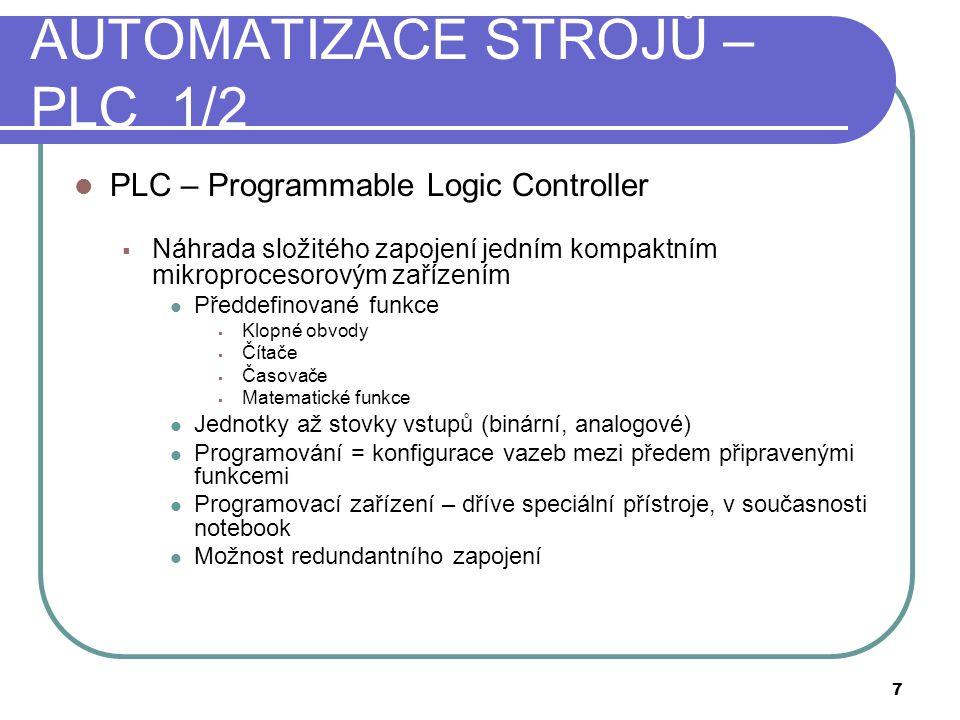 AUTOMATIZACE STROJŮ – PLC 1/2  PLC – Programmable Logic Controller  Náhrada složitého zapojení jedním kompaktním mikroprocesorovým zařízením  Předdefinované funkce  Klopné obvody  Čítače  Časovače  Matematické funkce  Jednotky až stovky vstupů (binární, analogové)  Programování = konfigurace vazeb mezi předem připravenými funkcemi  Programovací zařízení – dříve speciální přístroje, v současnosti notebook  Možnost redundantního zapojení 7