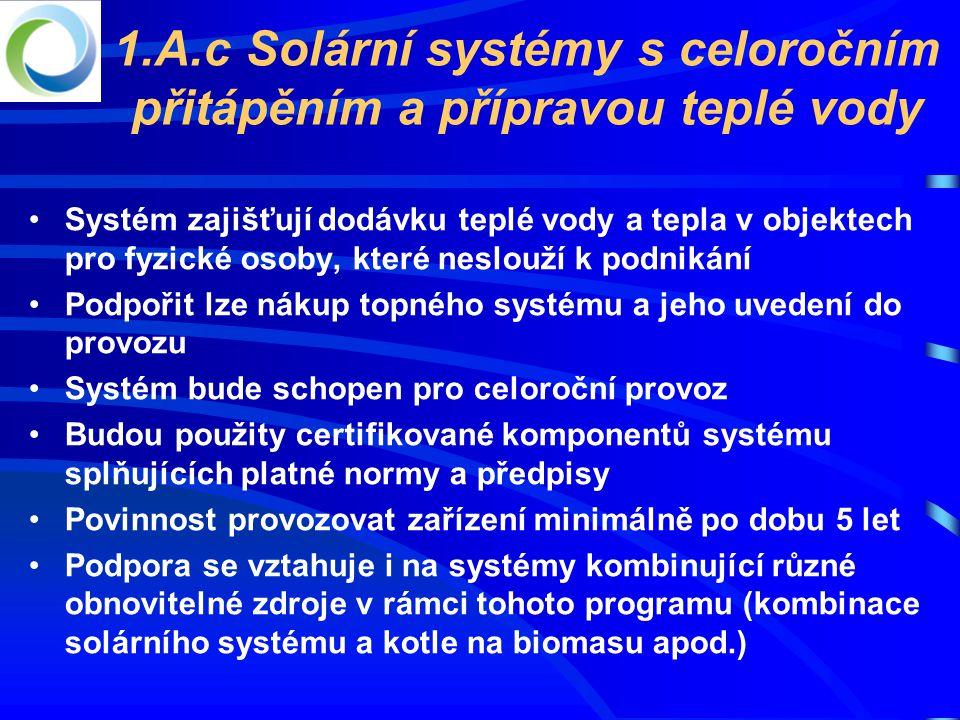 1.A.c Solární systémy s celoročním přitápěním a přípravou teplé vody •Systém zajišťují dodávku teplé vody a tepla v objektech pro fyzické osoby, které neslouží k podnikání •Podpořit lze nákup topného systému a jeho uvedení do provozu •Systém bude schopen pro celoroční provoz •Budou použity certifikované komponentů systému splňujících platné normy a předpisy •Povinnost provozovat zařízení minimálně po dobu 5 let •Podpora se vztahuje i na systémy kombinující různé obnovitelné zdroje v rámci tohoto programu (kombinace solárního systému a kotle na biomasu apod.)