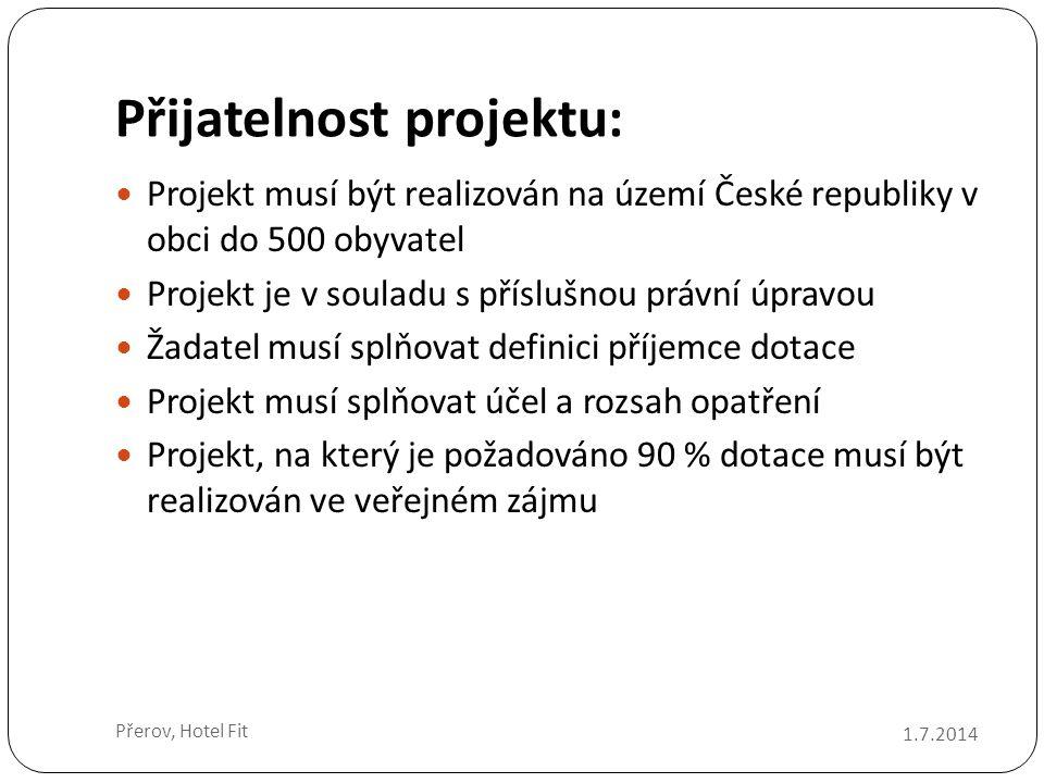 Přijatelnost projektu:  Projekt musí být realizován na území České republiky v obci do 500 obyvatel  Projekt je v souladu s příslušnou právní úpravou  Žadatel musí splňovat definici příjemce dotace  Projekt musí splňovat účel a rozsah opatření  Projekt, na který je požadováno 90 % dotace musí být realizován ve veřejném zájmu 1.7.2014 Přerov, Hotel Fit