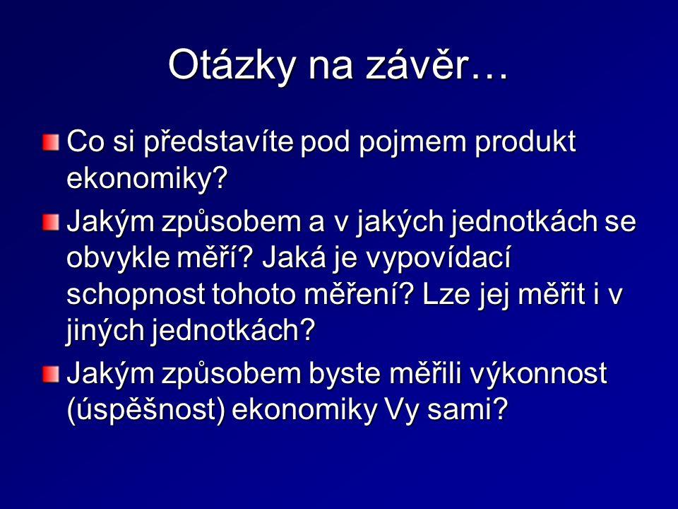 Otázky na závěr… Co si představíte pod pojmem produkt ekonomiky? Jakým způsobem a v jakých jednotkách se obvykle měří? Jaká je vypovídací schopnost to