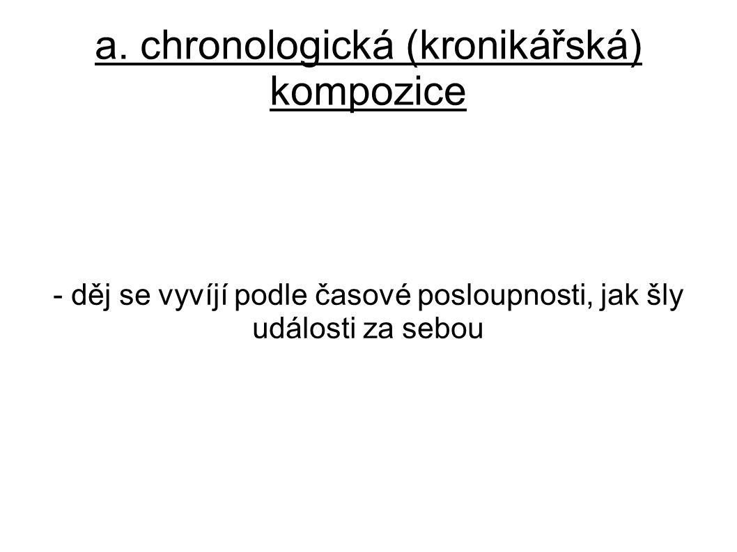 a. chronologická (kronikářská) kompozice - děj se vyvíjí podle časové posloupnosti, jak šly události za sebou