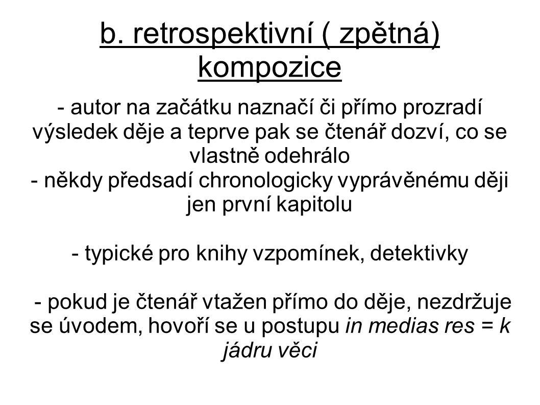 b. retrospektivní ( zpětná) kompozice - autor na začátku naznačí či přímo prozradí výsledek děje a teprve pak se čtenář dozví, co se vlastně odehrálo