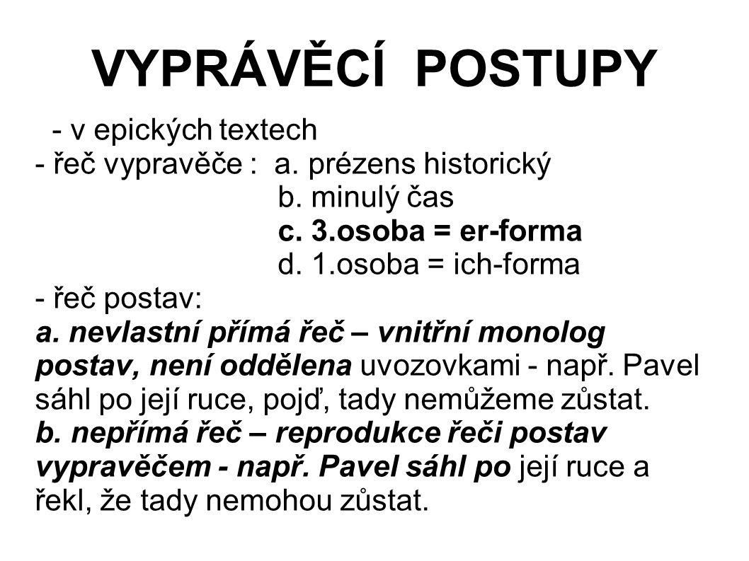 VYPRÁVĚCÍ POSTUPY - v epických textech - řeč vypravěče : a. prézens historický b. minulý čas c. 3.osoba = er-forma d. 1.osoba = ich-forma - řeč postav