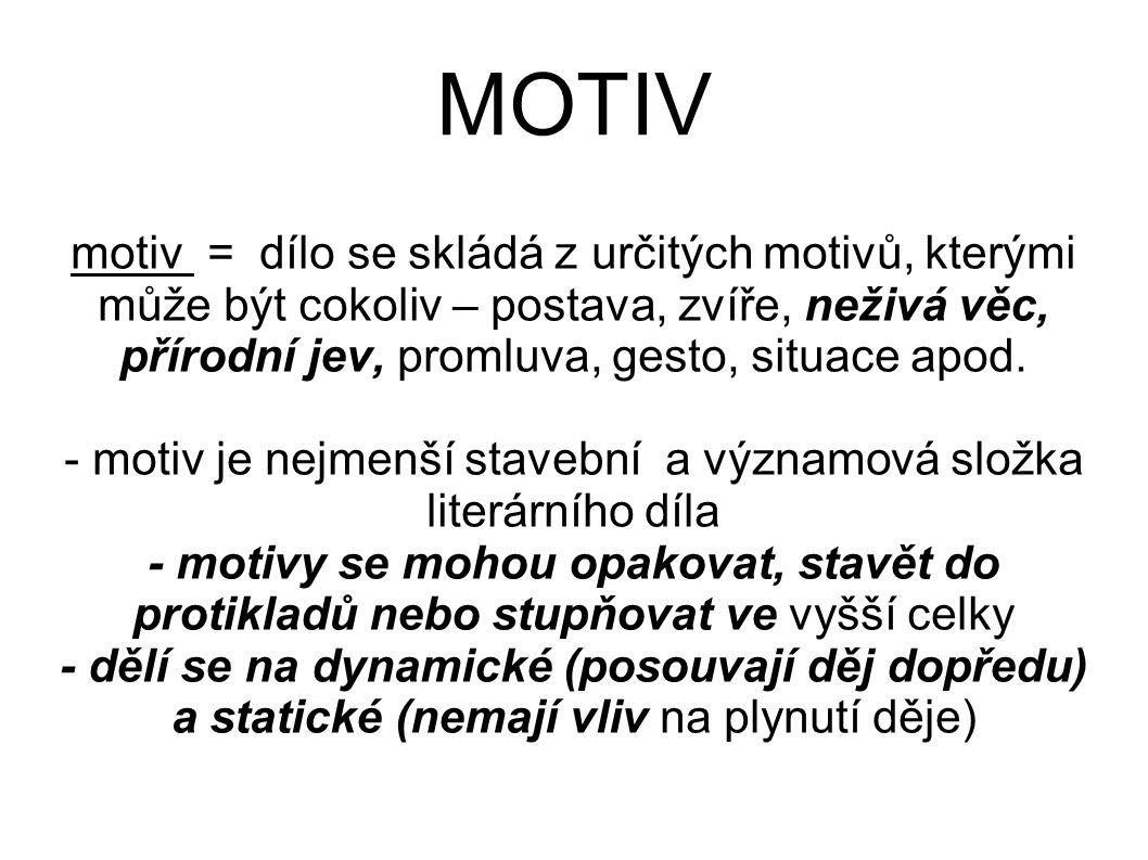 MOTIV motiv = dílo se skládá z určitých motivů, kterými může být cokoliv – postava, zvíře, neživá věc, přírodní jev, promluva, gesto, situace apod. -