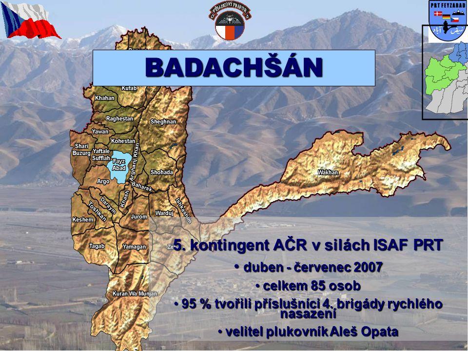 BADACHŠÁN 5. kontingent AČR v silách ISAF PRT • duben - červenec 2007 • celkem 85 osob • 95 % tvořili příslušníci 4. brigády rychlého nasazení • velit