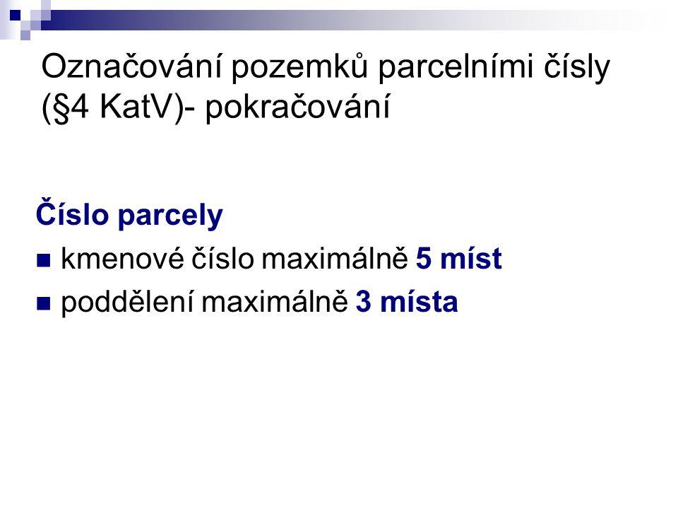 Označování pozemků parcelními čísly (§4 KatV)- pokračování Číslo parcely  kmenové číslo maximálně 5 míst  poddělení maximálně 3 místa