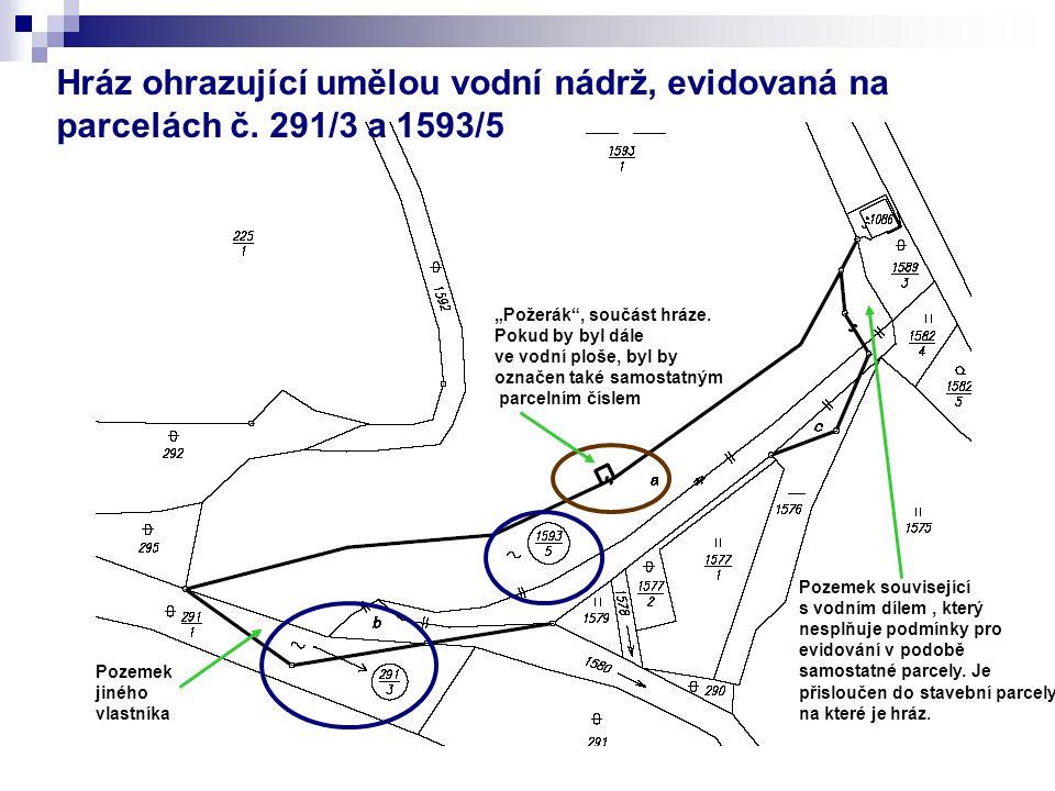 Hráz ohrazující umělou vodní nádrž, evidovaná na parcelách č. 291/3 a 1593/5 Pozemek jiného vlastníka Pozemek související s vodním dílem, který nesplň