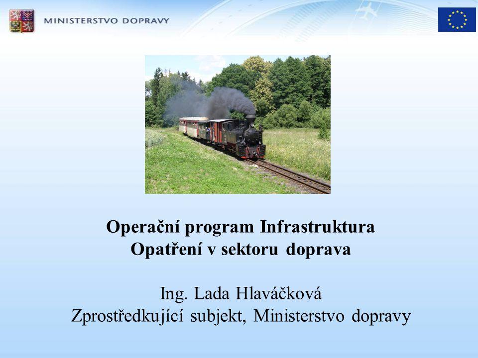 Operační program Infrastruktura Opatření v sektoru doprava Ing. Lada Hlaváčková Zprostředkující subjekt, Ministerstvo dopravy