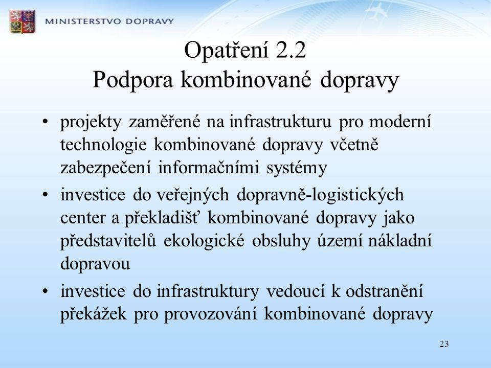 23 Opatření 2.2 Podpora kombinované dopravy •projekty zaměřené na infrastrukturu pro moderní technologie kombinované dopravy včetně zabezpečení inform