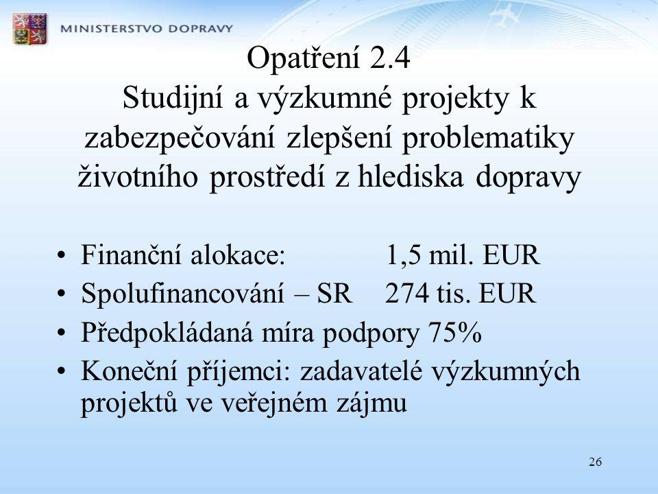 26 Opatření 2.4 Studijní a výzkumné projekty k zabezpečování zlepšení problematiky životního prostředí z hlediska dopravy •Finanční alokace: 1,5 mil.