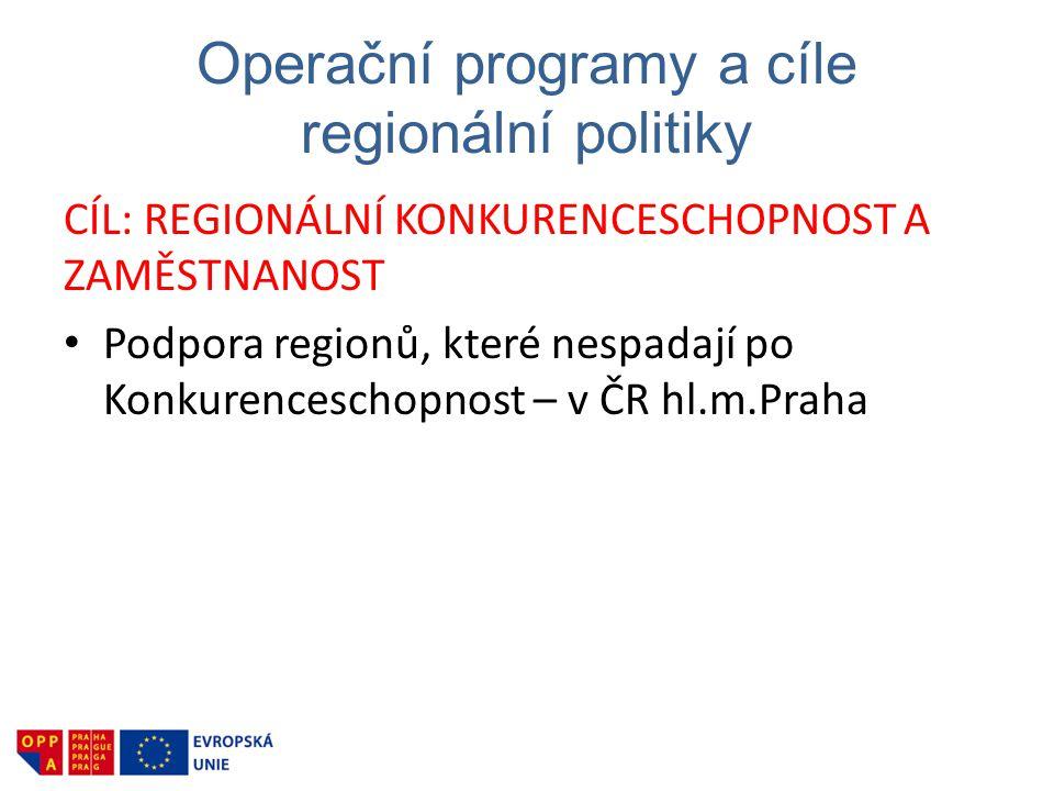 Operační programy a cíle regionální politiky CÍL: REGIONÁLNÍ KONKURENCESCHOPNOST A ZAMĚSTNANOST • Podpora regionů, které nespadají po Konkurenceschopnost – v ČR hl.m.Praha