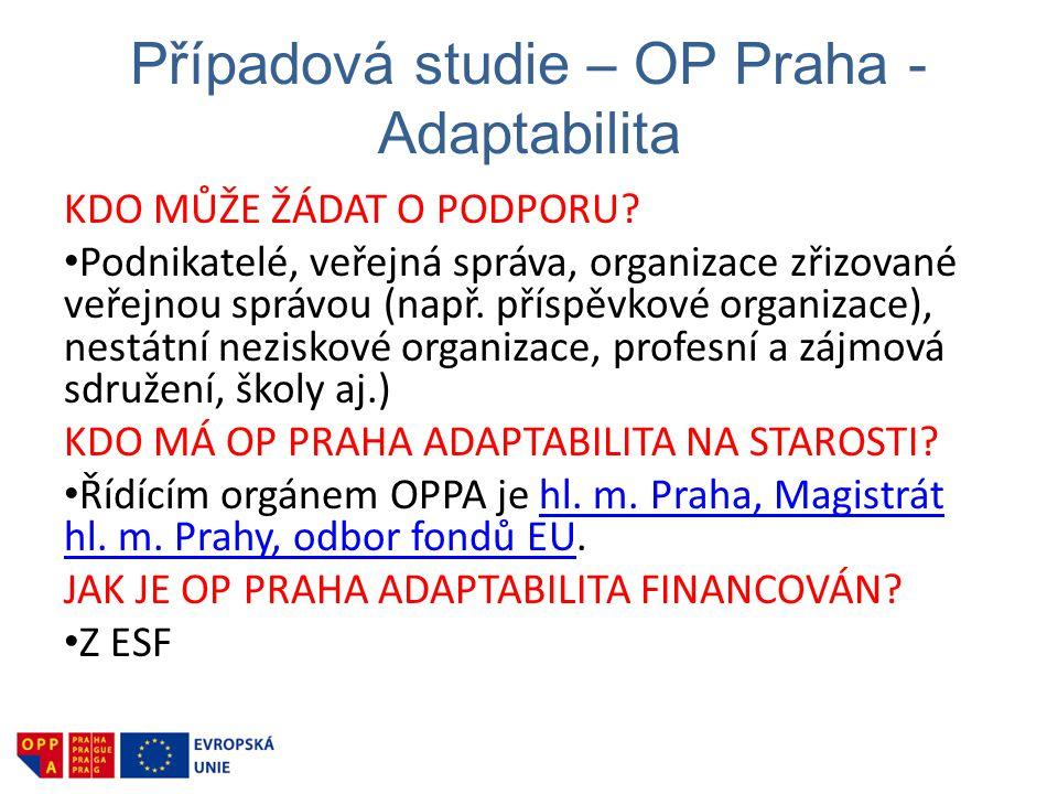 Případová studie – OP Praha - Adaptabilita KDO MŮŽE ŽÁDAT O PODPORU? • Podnikatelé, veřejná správa, organizace zřizované veřejnou správou (např. přísp