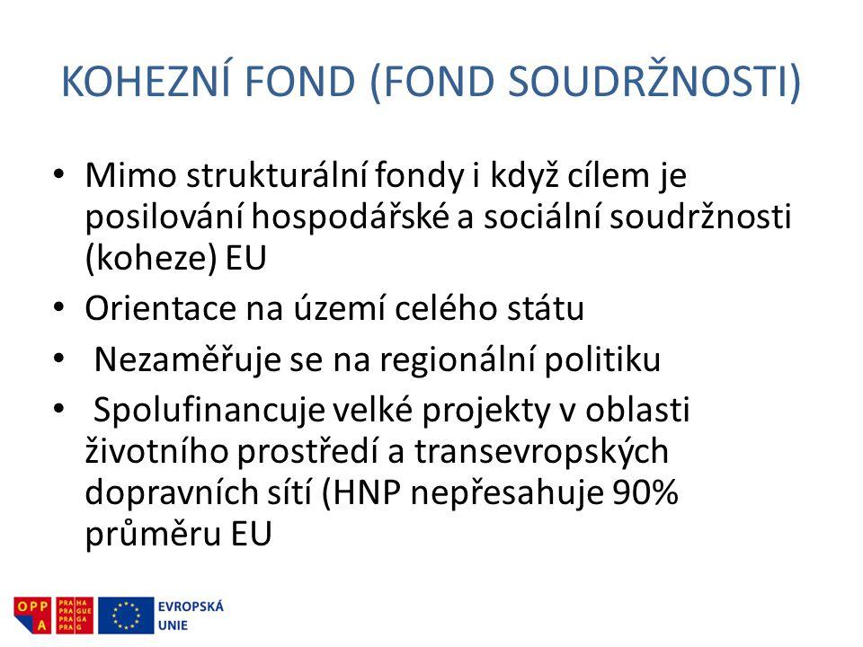 KOHEZNÍ FOND (FOND SOUDRŽNOSTI) • Mimo strukturální fondy i když cílem je posilování hospodářské a sociální soudržnosti (koheze) EU • Orientace na území celého státu • Nezaměřuje se na regionální politiku • Spolufinancuje velké projekty v oblasti životního prostředí a transevropských dopravních sítí (HNP nepřesahuje 90% průměru EU