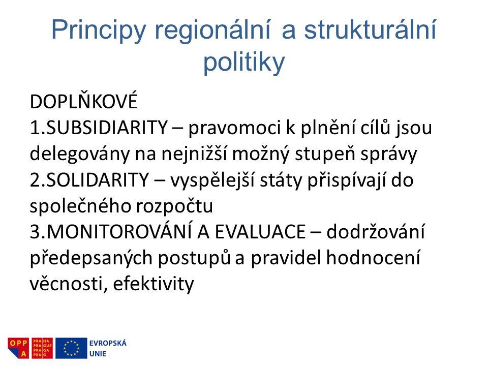 Principy regionální a strukturální politiky DOPLŇKOVÉ 1.SUBSIDIARITY – pravomoci k plnění cílů jsou delegovány na nejnižší možný stupeň správy 2.SOLIDARITY – vyspělejší státy přispívají do společného rozpočtu 3.MONITOROVÁNÍ A EVALUACE – dodržování předepsaných postupů a pravidel hodnocení věcnosti, efektivity