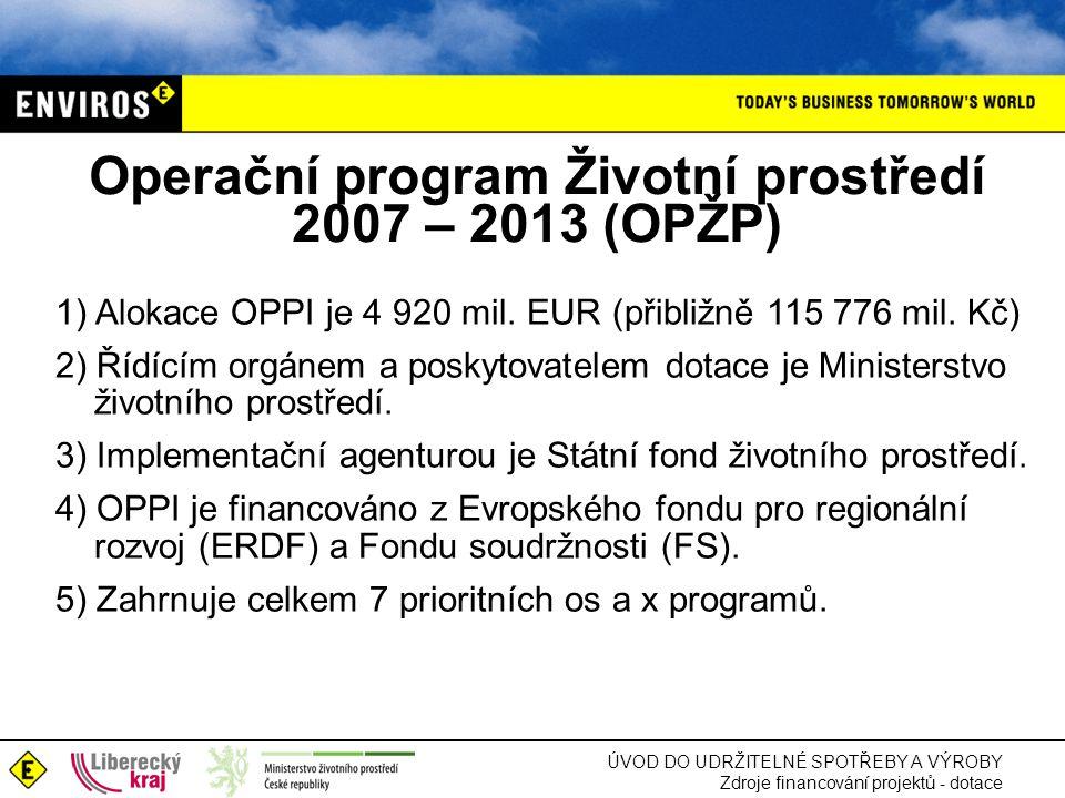 ÚVOD DO UDRŽITELNÉ SPOTŘEBY A VÝROBY Zdroje financování projektů - dotace Operační program Životní prostředí 2007 – 2013 (OPŽP) 1) Alokace OPPI je 4 920 mil.