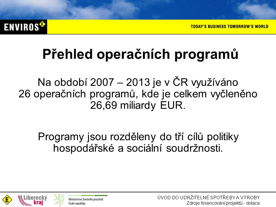 ÚVOD DO UDRŽITELNÉ SPOTŘEBY A VÝROBY Zdroje financování projektů - dotace Přehled operačních programů Na období 2007 – 2013 je v ČR využíváno 26 operačních programů, kde je celkem vyčleněno 26,69 miliardy EUR.