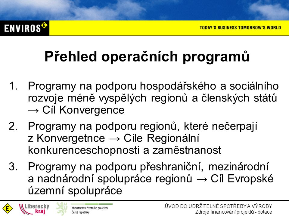 ÚVOD DO UDRŽITELNÉ SPOTŘEBY A VÝROBY Zdroje financování projektů - dotace Přehled operačních programů 1.Programy na podporu hospodářského a sociálního