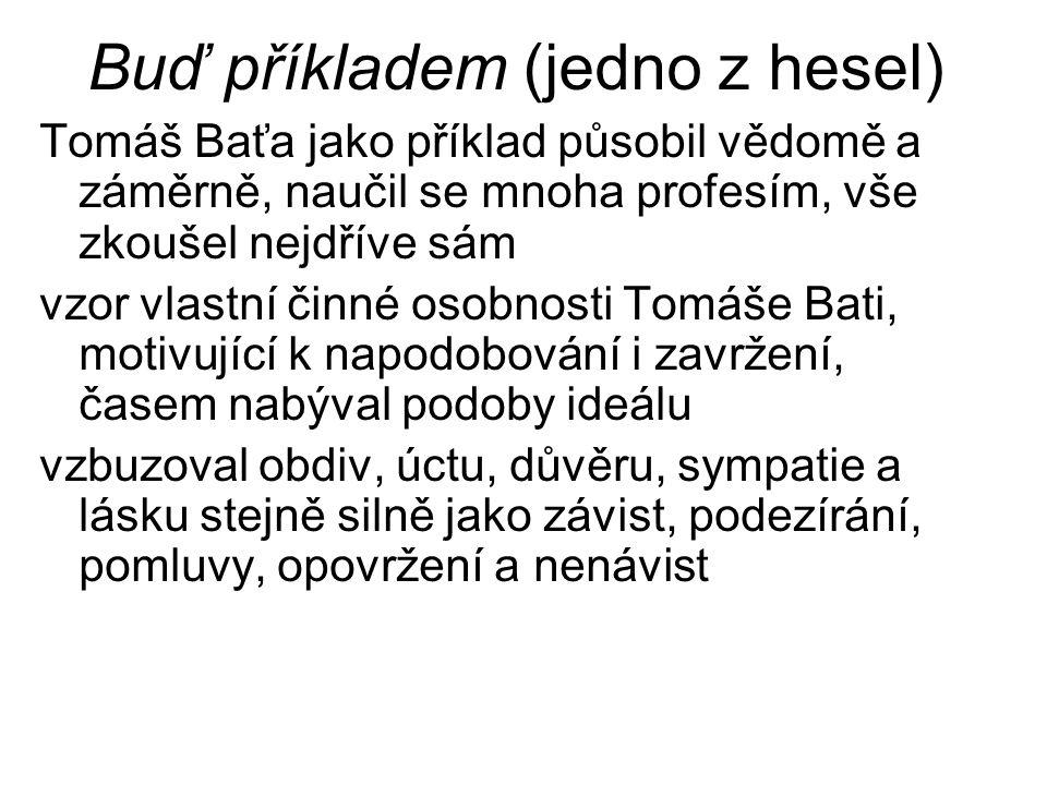 Buď příkladem (jedno z hesel) Tomáš Baťa jako příklad působil vědomě a záměrně, naučil se mnoha profesím, vše zkoušel nejdříve sám vzor vlastní činné