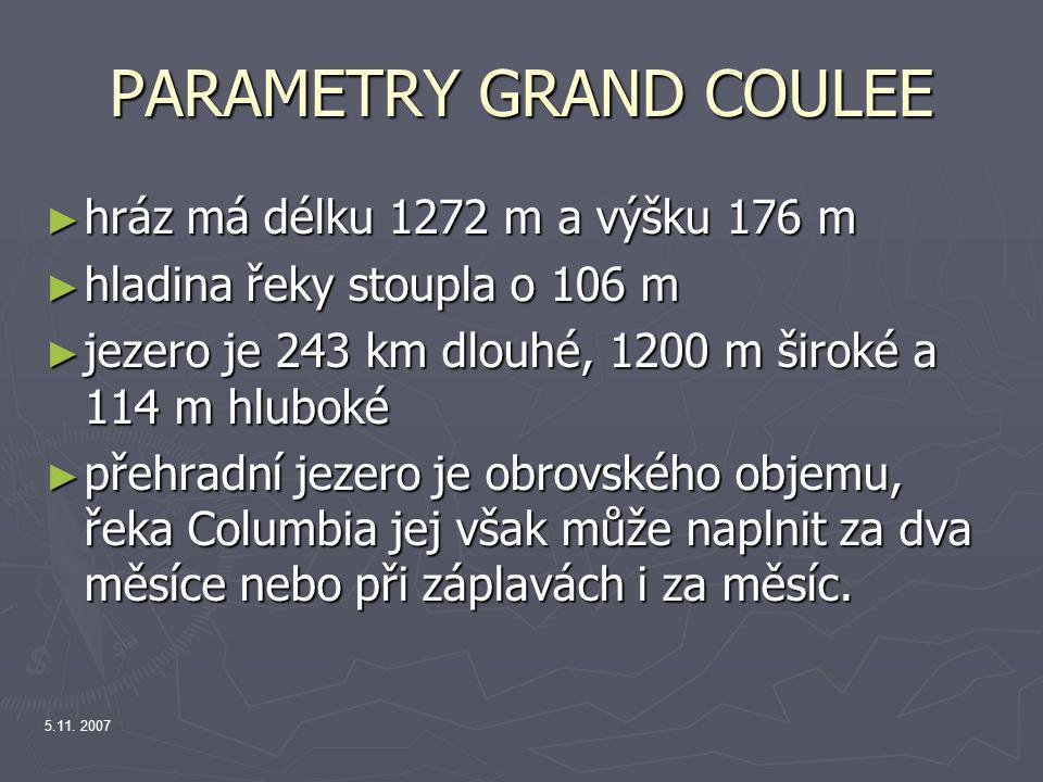 PARAMETRY GRAND COULEE ► hráz má délku 1272 m a výšku 176 m ► hladina řeky stoupla o 106 m ► jezero je 243 km dlouhé, 1200 m široké a 114 m hluboké ►