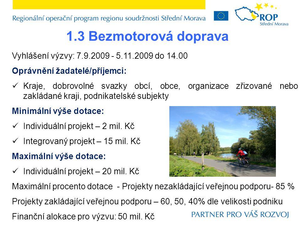 1.3 Bezmotorová doprava Vyhlášení výzvy: 7.9.2009 - 5.11.2009 do 14.00 Oprávnění žadatelé/příjemci:  Kraje, dobrovolné svazky obcí, obce, organizace zřizované nebo zakládané kraji, podnikatelské subjekty Minimální výše dotace:  Individuální projekt – 2 mil.