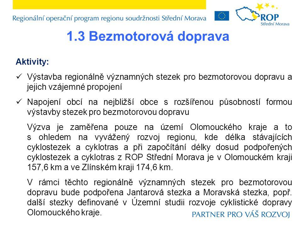 1.3 Bezmotorová doprava Aktivity:  Výstavba regionálně významných stezek pro bezmotorovou dopravu a jejich vzájemné propojení  Napojení obcí na nejbližší obce s rozšířenou působností formou výstavby stezek pro bezmotorovou dopravu Výzva je zaměřena pouze na území Olomouckého kraje a to s ohledem na vyvážený rozvoj regionu, kde délka stávajících cyklostezek a cyklotras a při započítání délky dosud podpořených cyklostezek a cyklotras z ROP Střední Morava je v Olomouckém kraji 157,6 km a ve Zlínském kraji 174,6 km.