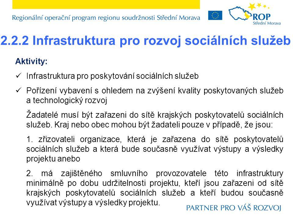 2.2.2 Infrastruktura pro rozvoj sociálních služeb Aktivity:  Infrastruktura pro poskytování sociálních služeb  Pořízení vybavení s ohledem na zvýšení kvality poskytovaných služeb a technologický rozvoj Žadatelé musí být zařazeni do sítě krajských poskytovatelů sociálních služeb.
