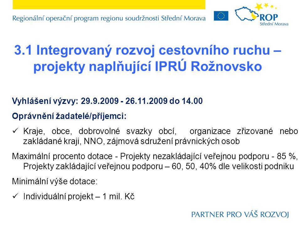 3.1 Integrovaný rozvoj cestovního ruchu – projekty naplňující IPRÚ Rožnovsko Vyhlášení výzvy: 29.9.2009 - 26.11.2009 do 14.00 Oprávnění žadatelé/příjemci:  Kraje, obce, dobrovolné svazky obcí, organizace zřizované nebo zakládané kraji, NNO, zájmová sdružení právnických osob Maximální procento dotace - Projekty nezakládající veřejnou podporu - 85 %, Projekty zakládající veřejnou podporu – 60, 50, 40% dle velikosti podniku Minimální výše dotace:  Individuální projekt – 1 mil.