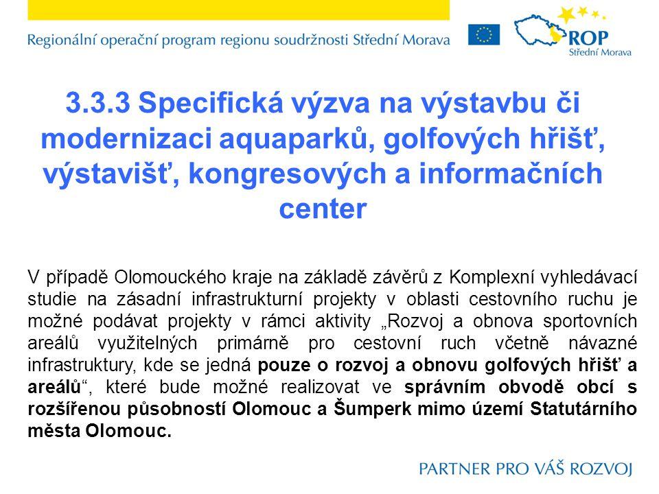 """3.3.3 Specifická výzva na výstavbu či modernizaci aquaparků, golfových hřišť, výstavišť, kongresových a informačních center V případě Olomouckého kraje na základě závěrů z Komplexní vyhledávací studie na zásadní infrastrukturní projekty v oblasti cestovního ruchu je možné podávat projekty v rámci aktivity """"Rozvoj a obnova sportovních areálů využitelných primárně pro cestovní ruch včetně návazné infrastruktury, kde se jedná pouze o rozvoj a obnovu golfových hřišť a areálů , které bude možné realizovat ve správním obvodě obcí s rozšířenou působností Olomouc a Šumperk mimo území Statutárního města Olomouc."""