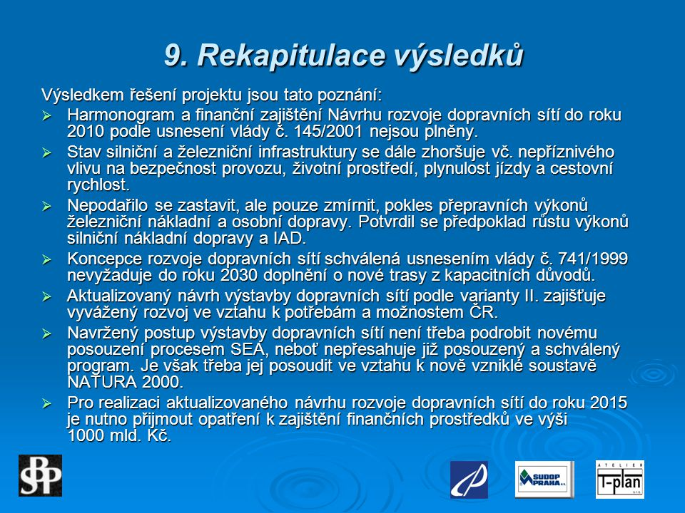 9. Rekapitulace výsledků Výsledkem řešení projektu jsou tato poznání:  Harmonogram a finanční zajištění Návrhu rozvoje dopravních sítí do roku 2010 p