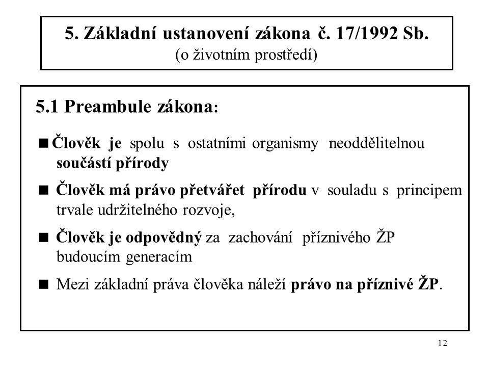 12 5. Základní ustanovení zákona č. 17/1992 Sb. (o životním prostředí) 5.1 Preambule zákona :  Člověk je spolu s ostatními organismy neoddělitelnou s