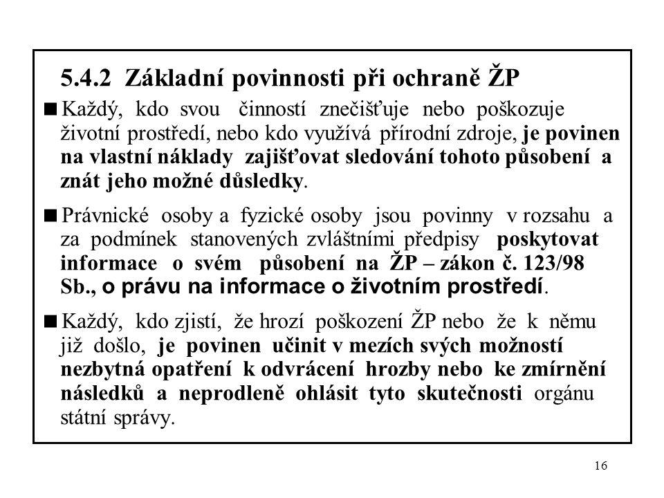 16 5.4.2 Základní povinnosti při ochraně ŽP  Každý, kdo svou činností znečišťuje nebo poškozuje životní prostředí, nebo kdo využívá přírodní zdroje,