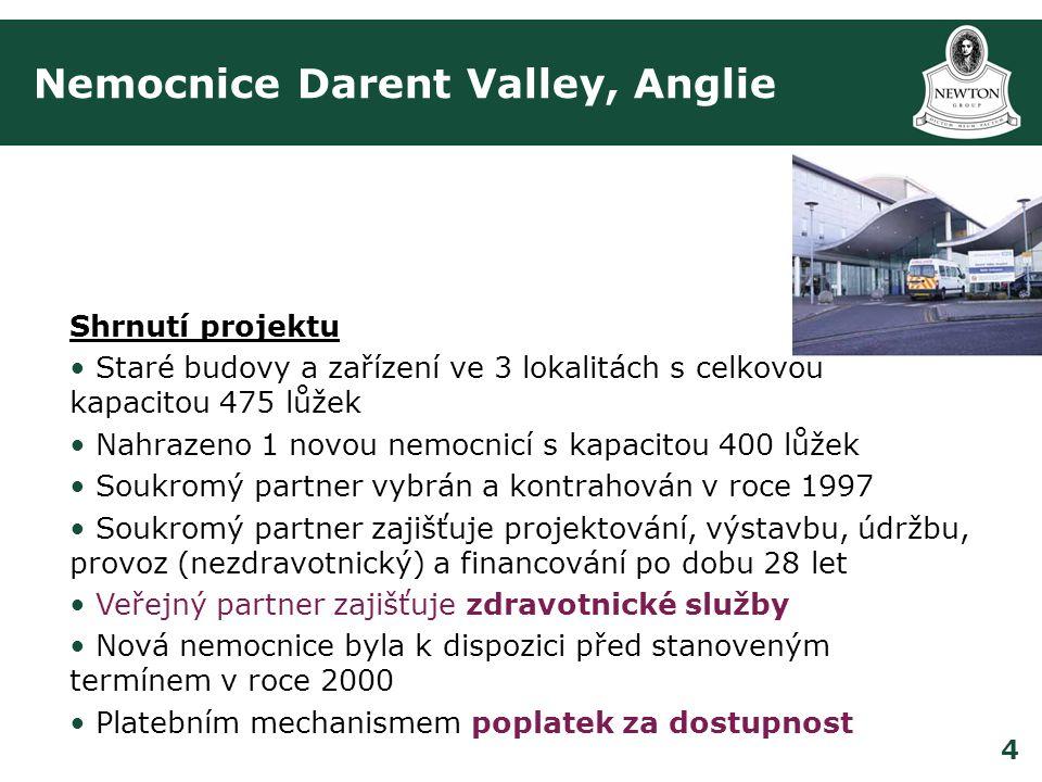 4 Nemocnice Darent Valley, Anglie Shrnutí projektu • Staré budovy a zařízení ve 3 lokalitách s celkovou kapacitou 475 lůžek • Nahrazeno 1 novou nemocnicí s kapacitou 400 lůžek • Soukromý partner vybrán a kontrahován v roce 1997 • Soukromý partner zajišťuje projektování, výstavbu, údržbu, provoz (nezdravotnický) a financování po dobu 28 let • Veřejný partner zajišťuje zdravotnické služby • Nová nemocnice byla k dispozici před stanoveným termínem v roce 2000 • Platebním mechanismem poplatek za dostupnost