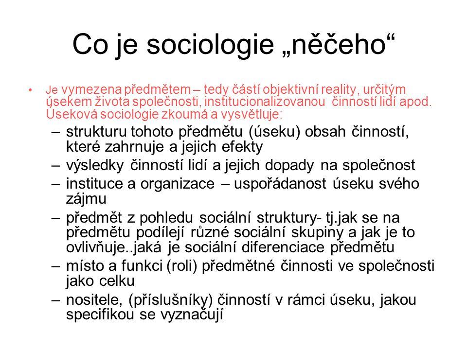 """Co je sociologie """"něčeho •Je vymezena předmětem – tedy částí objektivní reality, určitým úsekem života společnosti, institucionalizovanou činností lidí apod."""