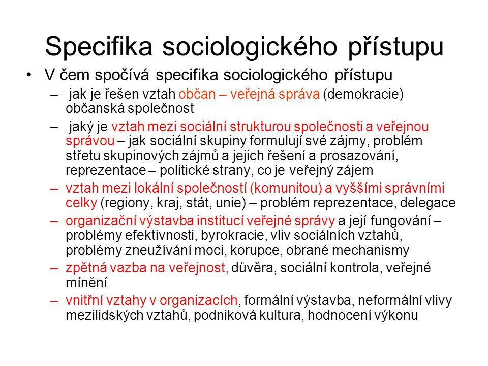 Specifika sociologického přístupu •V čem spočívá specifika sociologického přístupu – jak je řešen vztah občan – veřejná správa (demokracie) občanská společnost – jaký je vztah mezi sociální strukturou společnosti a veřejnou správou – jak sociální skupiny formulují své zájmy, problém střetu skupinových zájmů a jejich řešení a prosazování, reprezentace – politické strany, co je veřejný zájem –vztah mezi lokální společností (komunitou) a vyššími správními celky (regiony, kraj, stát, unie) – problém reprezentace, delegace –organizační výstavba institucí veřejné správy a její fungování – problémy efektivnosti, byrokracie, vliv sociálních vztahů, problémy zneužívání moci, korupce, obrané mechanismy –zpětná vazba na veřejnost, důvěra, sociální kontrola, veřejné mínění –vnitřní vztahy v organizacích, formální výstavba, neformální vlivy mezilidských vztahů, podniková kultura, hodnocení výkonu