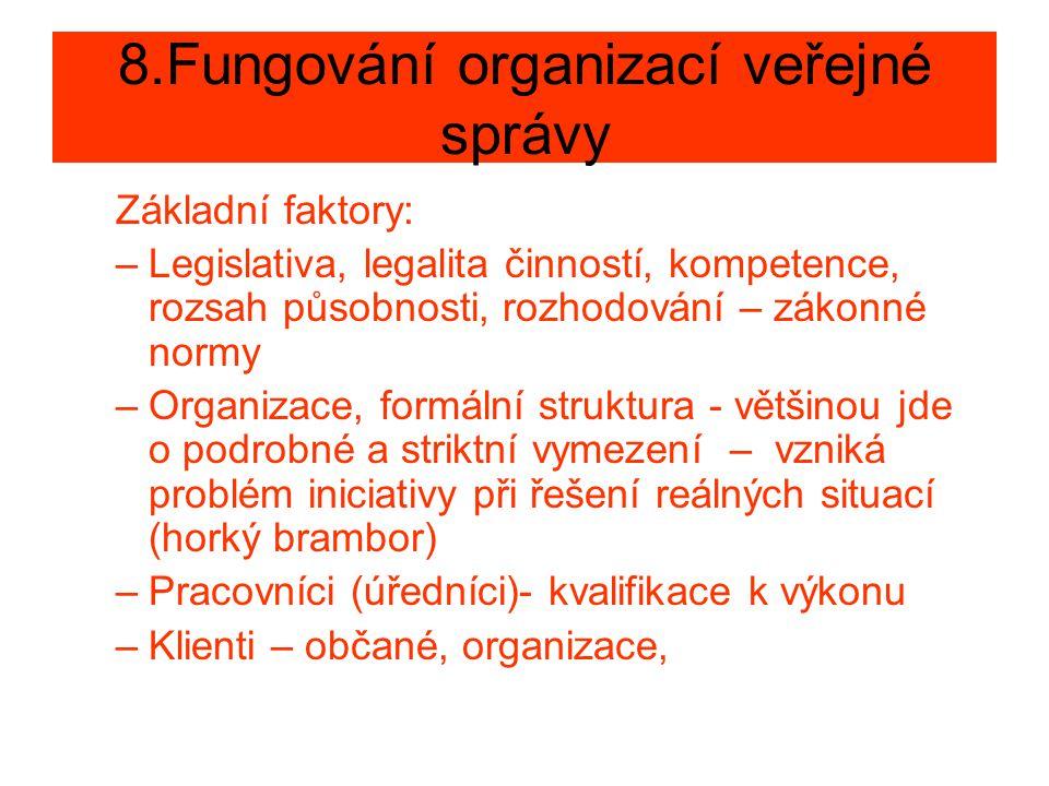 8.Fungování organizací veřejné správy Základní faktory: –Legislativa, legalita činností, kompetence, rozsah působnosti, rozhodování – zákonné normy –Organizace, formální struktura - většinou jde o podrobné a striktní vymezení – vzniká problém iniciativy při řešení reálných situací (horký brambor) –Pracovníci (úředníci)- kvalifikace k výkonu –Klienti – občané, organizace,