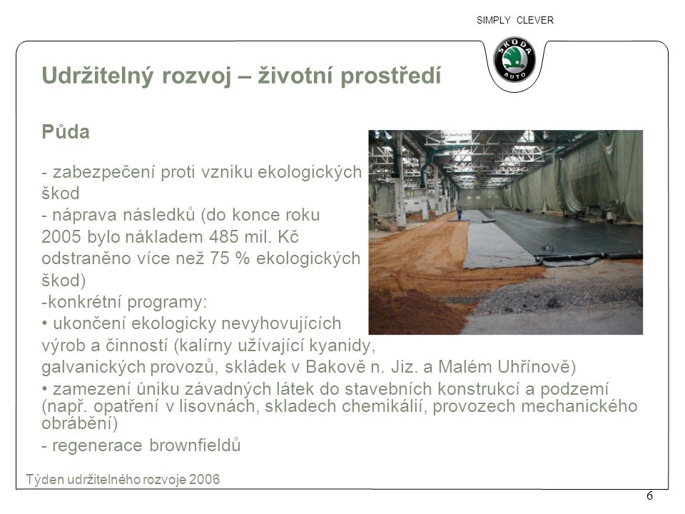 SIMPLY CLEVER 7 Týden udržitelného rozvoje 2006 Udržitelný rozvoj – životní prostředí Odpady - snížení množství odpadů z 132 kg/vůz v roce 1993 na 48 kg/vůz v roce 2005 - recyklováno 86 % odpadů (kovy, sklo, papír, odpadní oleje, ředidla, kabely, tonery, slévárenské písky, plasty a plastové fólie) - od r.