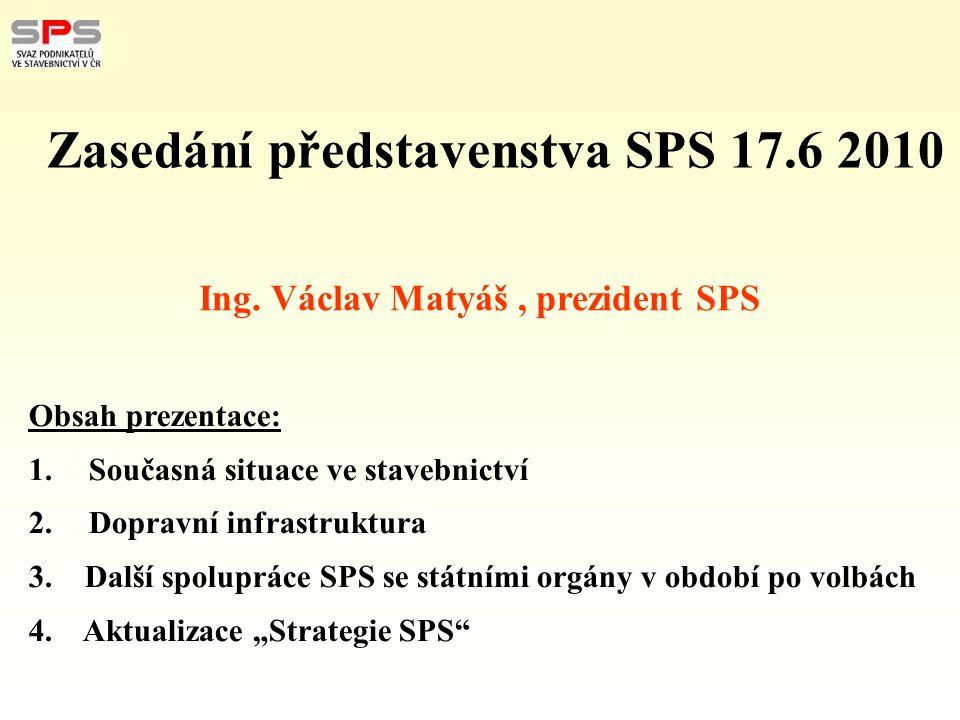 Ing. Václav Matyáš, prezident SPS Zasedání představenstva SPS 17.6 2010 Obsah prezentace: 1. Současná situace ve stavebnictví 2. Dopravní infrastruktu
