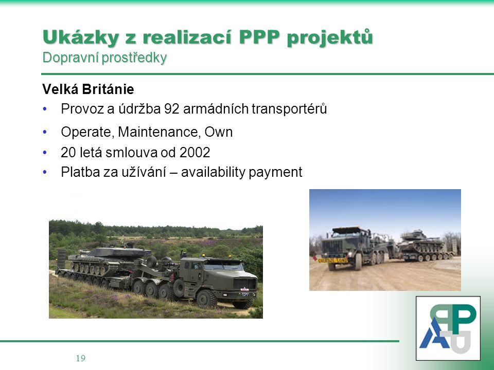 19 Ukázky z realizací PPP projektů Dopravní prostředky Velká Británie •Provoz a údržba 92 armádních transportérů •Operate, Maintenance, Own •20 letá s