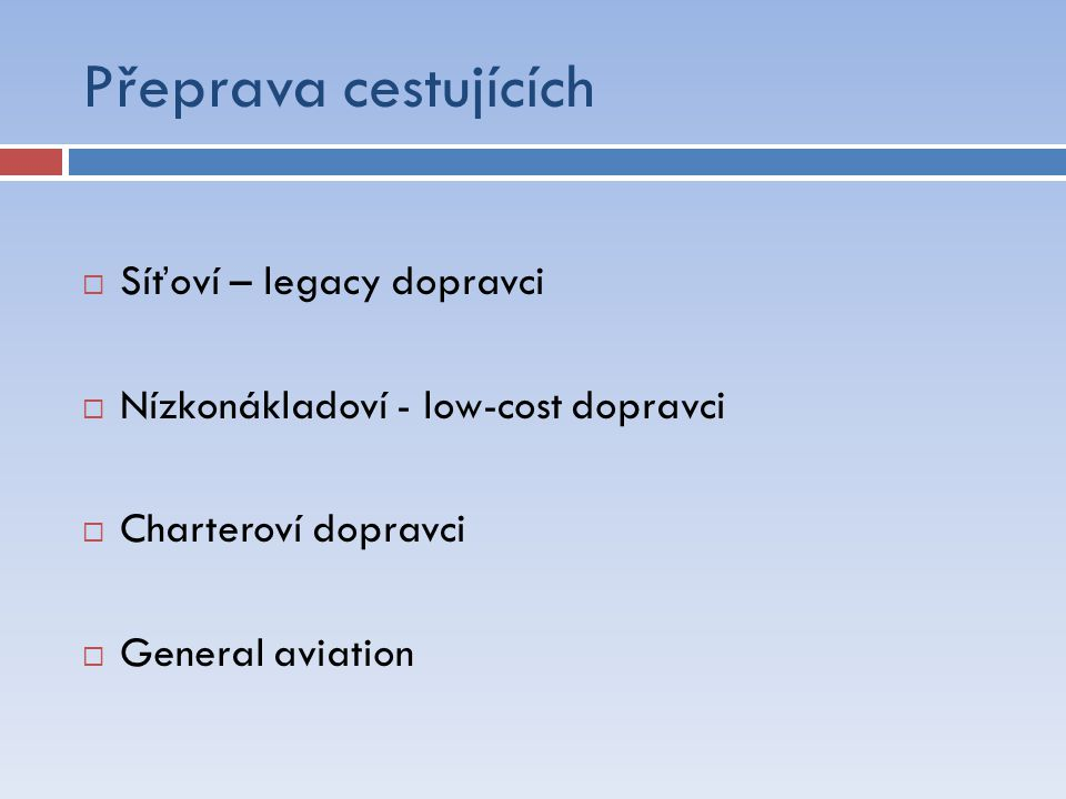 Přeprava cestujících Síťoví dopravci - Požadují data a pečlivě si vybírají nové destinace - Budování sítí, obsluha hubů - V současné době útlum rozvoje linek - Vyšší požadovaný standard služby - Stabilní produkt - Vyšší cena letenky pro cestující