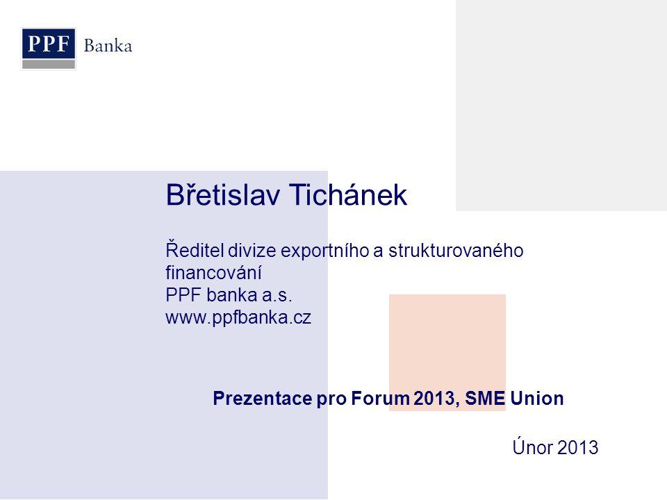 Prezentace pro Forum 2013, SME Union Břetislav Tichánek Ředitel divize exportního a strukturovaného financování PPF banka a.s. www.ppfbanka.cz Únor 20