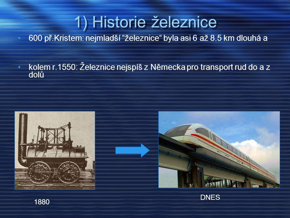 1) Historie železnice •600 př.Kristem: nejmladší železnice byla asi 6 až 8.5 km dlouhá a •kolem r.1550: Železnice nejspíš z Německa pro transport rud do a z dolů DNES 1880