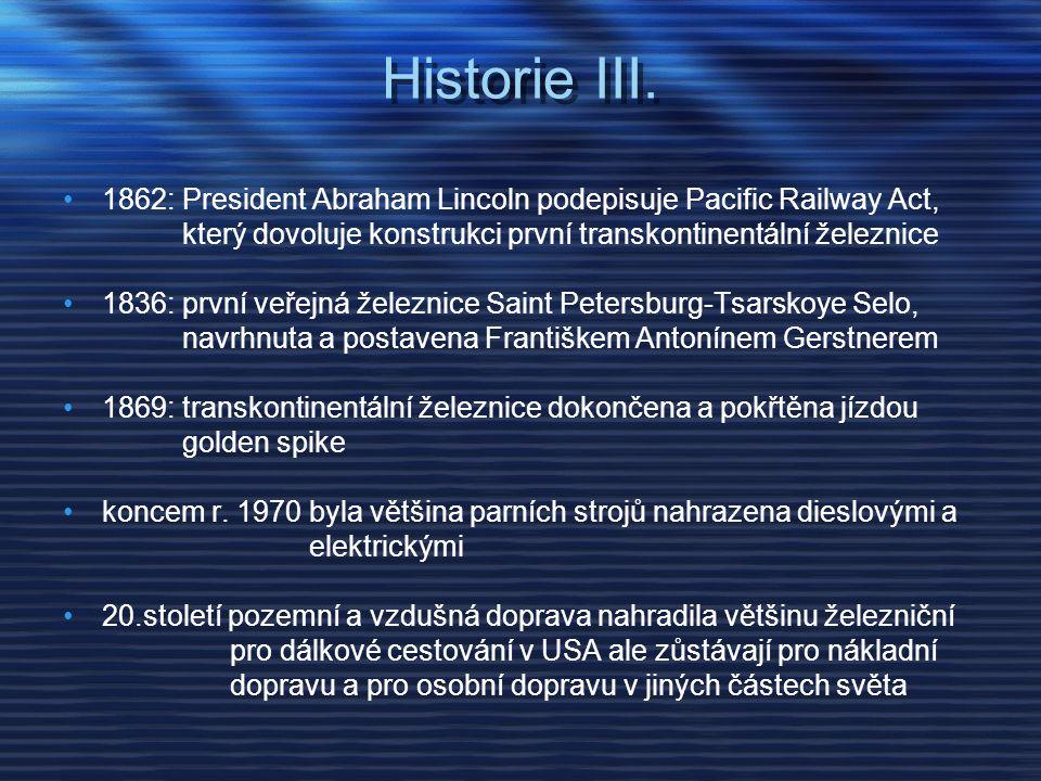 Historie III. •1862: President Abraham Lincoln podepisuje Pacific Railway Act, který dovoluje konstrukci první transkontinentální železnice •1836: prv