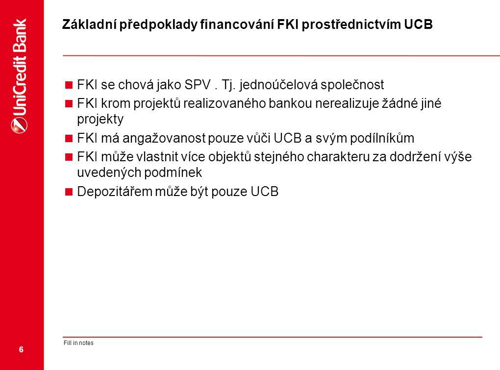 6 Fill in notes Základní předpoklady financování FKI prostřednictvím UCB  FKI se chová jako SPV. Tj. jednoúčelová společnost  FKI krom projektů real