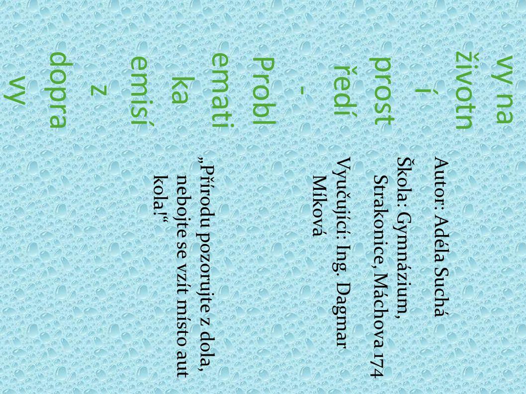 Vliv dopra vy na životn í prost ředí - Probl emati ka emisí z dopra vy Autor: Adéla SucháŠkola: Gymnázium, Strakonice, Máchova 174 Vyučující: Ing. Dag