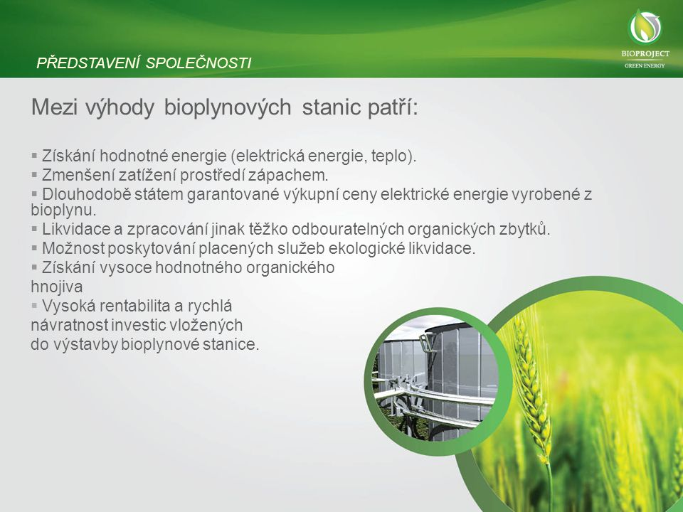 Mezi výhody bioplynových stanic patří:  Získání hodnotné energie (elektrická energie, teplo).