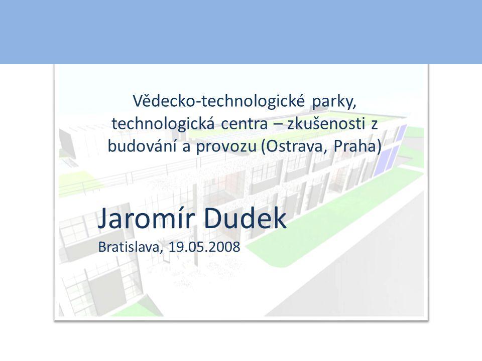 Vědecko-technologické parky, technologická centra – zkušenosti z budování a provozu (Ostrava, Praha) Jaromír Dudek Bratislava, 19.05.2008